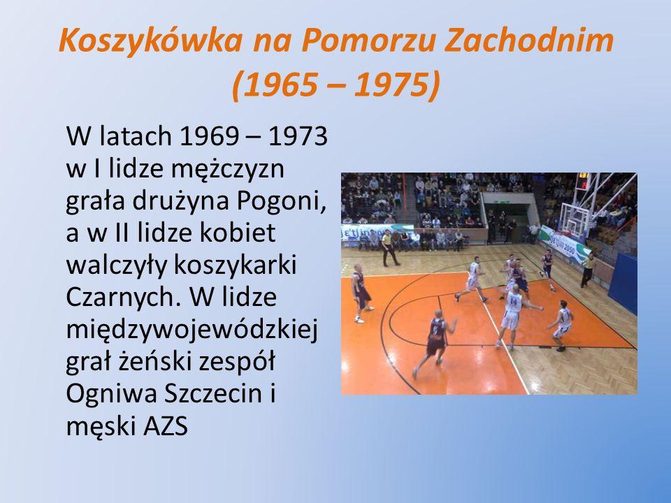 Koszykówka na Pomorzu Zachodnim (1965 – 1975) W latach 1969 – 1973 w I lidze mężczyzn grała drużyna Pogoni, a w II lidze kobiet walczyły koszykarki Cz