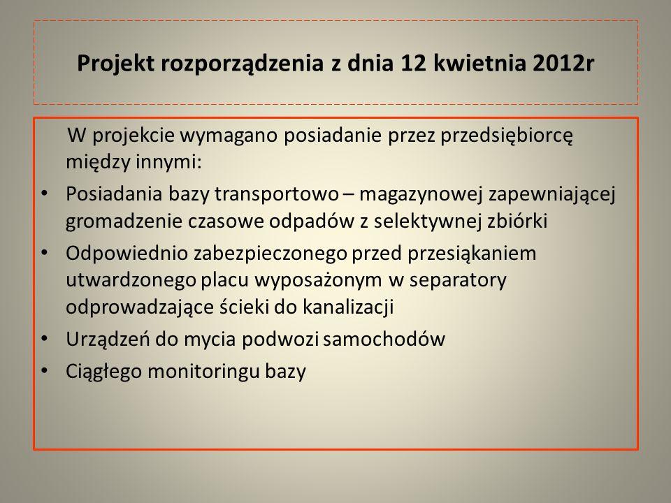 Projekt rozporządzenia z dnia 12 kwietnia 2012r W projekcie wymagano posiadanie przez przedsiębiorcę między innymi: Posiadania bazy transportowo – magazynowej zapewniającej gromadzenie czasowe odpadów z selektywnej zbiórki Odpowiednio zabezpieczonego przed przesiąkaniem utwardzonego placu wyposażonym w separatory odprowadzające ścieki do kanalizacji Urządzeń do mycia podwozi samochodów Ciągłego monitoringu bazy