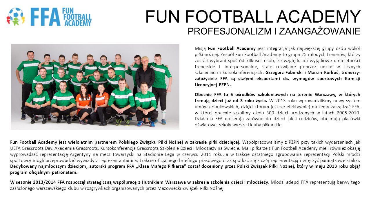 KATALOG ŚWIADCZEŃ SPONSORSKICH W zależności od zaangażowania finansowego Sponsora, proponujemy następujący katalog świadczeń sponsorskich ŚWIADCZENIA REKLAMOWE – EKSPOZYCJA LOGOTYPU SPONSORA: –Logotypy Sponsorów na koszulkach członków Fun Football Academy oraz stroju trenerów w trakcie zajęć w ośrodkach szkoleniowych FFA oraz imprez i turniejów z udziałem FFA –Umieszczenie logotypów Sponsorów na stronie internetowej WWW.FFASPORT.PL, oficjalnym profilu na Facebooku, oraz materiałach drukowanych przygotowywanych przez FFAWWW.FFASPORT.PL –Umieszczenie banerów reklamowych Sponsorów w trakcie imprez i pikników sportowych organizowanych przez FFA, w tym Wielkiego Turnieju Świątecznego FFA ŚWIADCZENIA POZAREKLAMOWE: –Tytuł OFICJALNEGO SPONSORA FFA, wykorzystywany w komunikacji wewnętrznej i zewnętrznej Sponsorów –Komunikat prasowy o rozpoczęciu współpracy sponsorskiej wysłany do głównych mediów warszawskich i sportowych –Kampanie mailingowe o marce, produktach lub usługach Sponsorów skierowane do bazy ok.