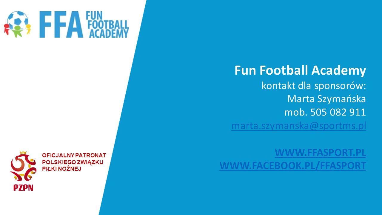 OFICJALNY PATRONAT POLSKIEGO ZWIĄZKU PIŁKI NOŻNEJ Fun Football Academy kontakt dla sponsorów: Marta Szymańska mob. 505 082 911 marta.szymanska@sportms