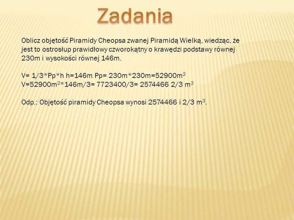 Oblicz objętość Piramidy Cheopsa zwanej Piramidą Wielką, wiedząc, że jest to ostrosłup prawidłowy czworokątny o krawędzi podstawy równej 230m i wysoko