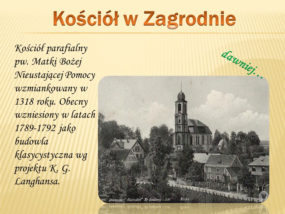 Kościół parafialny pw. Matki Bożej Nieustającej Pomocy wzmiankowany w 1318 roku. Obecny wzniesiony w latach 1789-1792 jako budowla klasycystyczna wg p