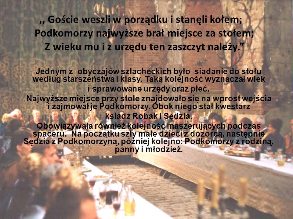 ,, Goście weszli w porządku i stanęli kołem; Podkomorzy najwyższe brał miejsce za stołem; Z wieku mu i z urzędu ten zaszczyt należy. Jednym z obyczajó