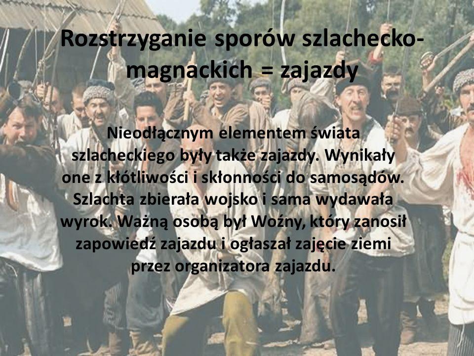 Rozstrzyganie sporów szlachecko- magnackich = zajazdy Nieodłącznym elementem świata szlacheckiego były także zajazdy. Wynikały one z kłótliwości i skł