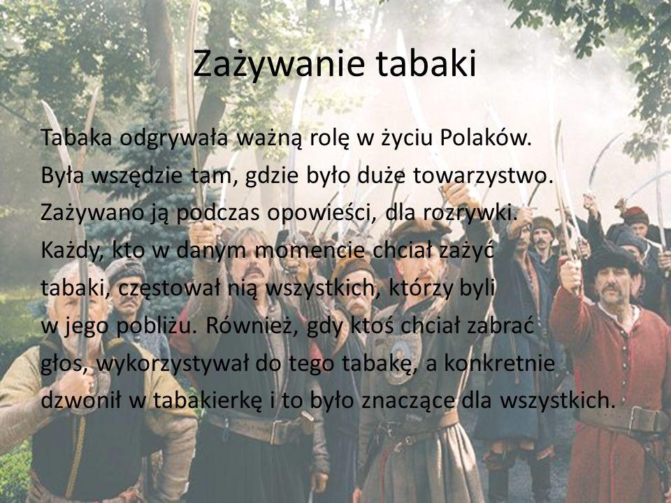 Zażywanie tabaki Tabaka odgrywała ważną rolę w życiu Polaków. Była wszędzie tam, gdzie było duże towarzystwo. Zażywano ją podczas opowieści, dla rozry