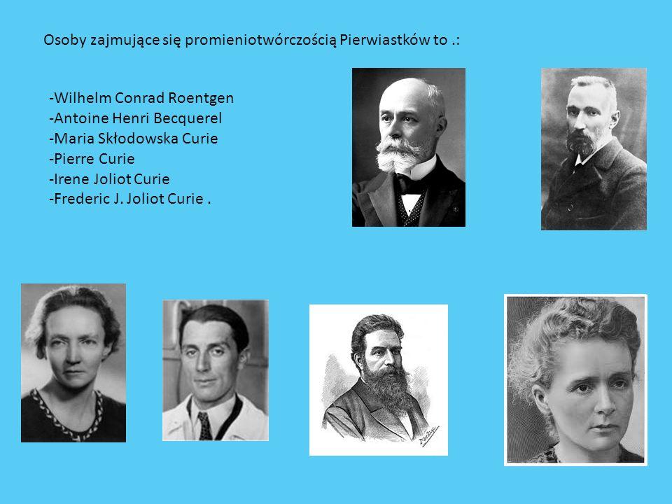 Osoby zajmujące się promieniotwórczością Pierwiastków to.: -Wilhelm Conrad Roentgen -Antoine Henri Becquerel -Maria Skłodowska Curie -Pierre Curie -Ir