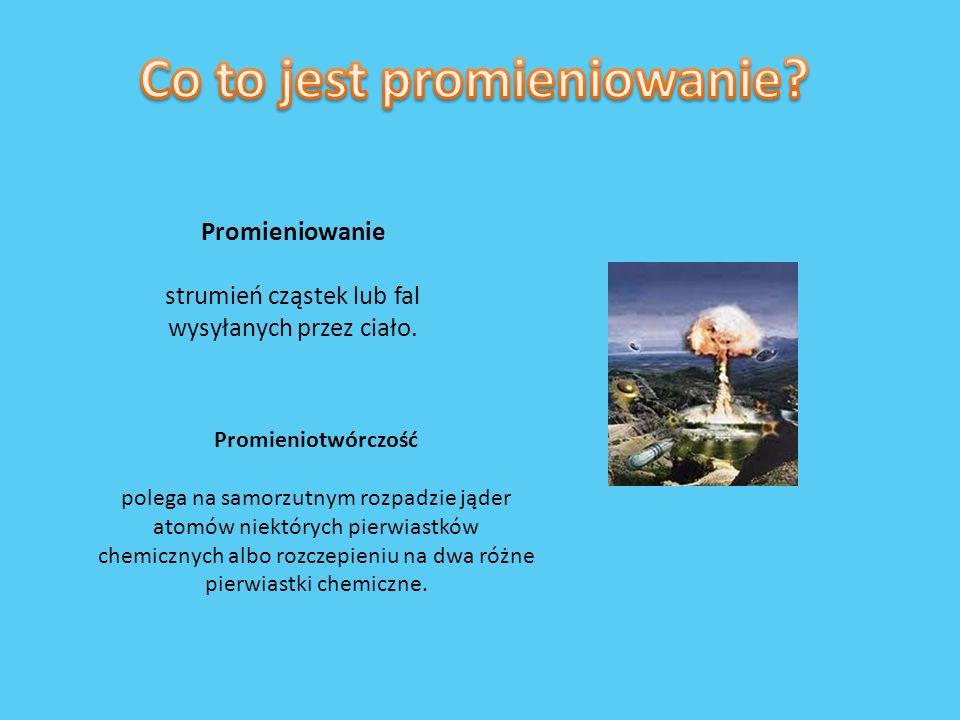 Promieniowanie strumień cząstek lub fal wysyłanych przez ciało. Promieniotwórczość polega na samorzutnym rozpadzie jąder atomów niektórych pierwiastkó