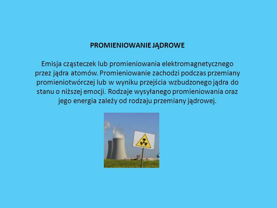 PROMIENIOWANIE JĄDROWE Emisja cząsteczek lub promieniowania elektromagnetycznego przez jądra atomów. Promieniowanie zachodzi podczas przemiany promien