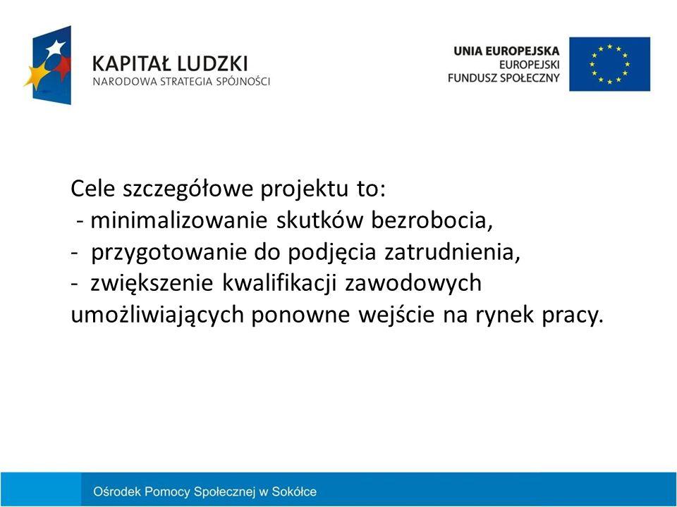 Cele szczegółowe projektu to: - minimalizowanie skutków bezrobocia, - przygotowanie do podjęcia zatrudnienia, - zwiększenie kwalifikacji zawodowych um