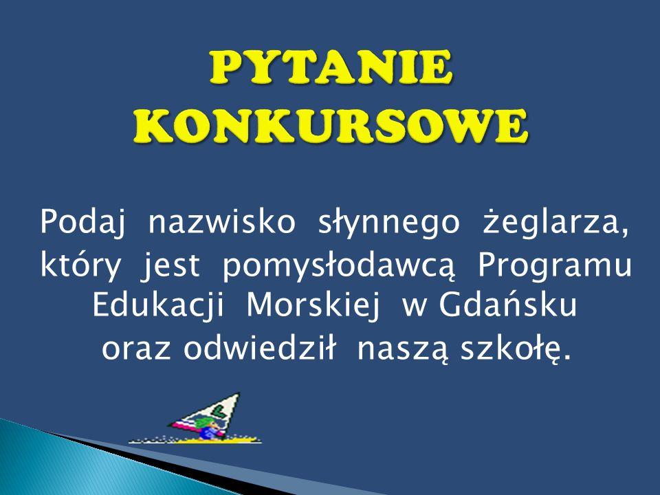 Podaj nazwisko słynnego żeglarza, który jest pomysłodawcą Programu Edukacji Morskiej w Gdańsku oraz odwiedził naszą szkołę.