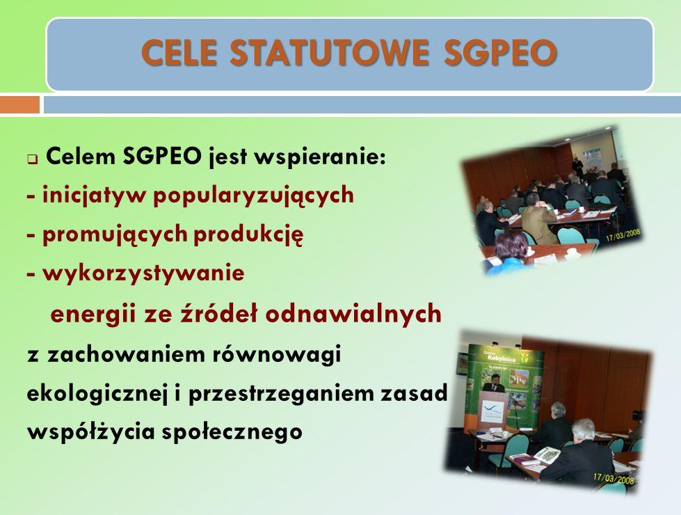 CELE STATUTOWE SGPEO Celem SGPEO jest wspieranie: - inicjatyw popularyzujących - promujących produkcję - wykorzystywanie energii ze źródeł odnawialnych z zachowaniem równowagi ekologicznej i przestrzeganiem zasad współżycia społecznego