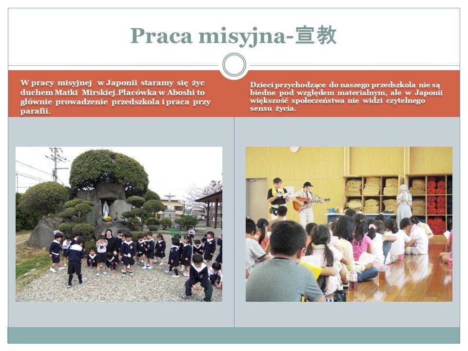 W pracy misyjnej w Japonii staramy się życ duchem Matki Mirskiej.Placówka w Aboshi to głównie prowadzenie przedszkola i praca przy parafii.