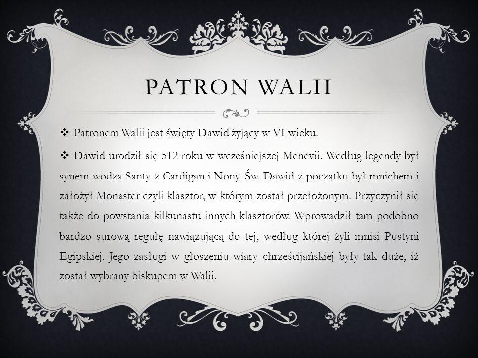 PATRON WALII Patronem Walii jest święty Dawid żyjący w VI wieku. Dawid urodził się 512 roku w wcześniejszej Menevii. Według legendy był synem wodza Sa