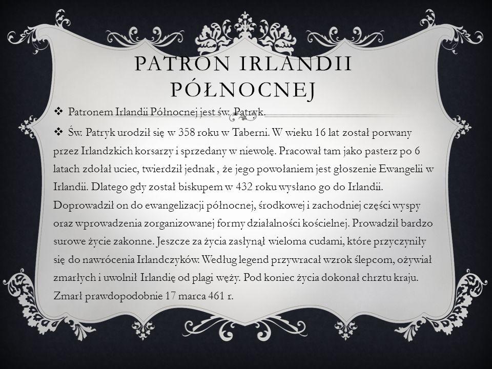 PATRON IRLANDII PÓŁNOCNEJ Patronem Irlandii Północnej jest św. Patryk. Św. Patryk urodził się w 358 roku w Taberni. W wieku 16 lat został porwany prze