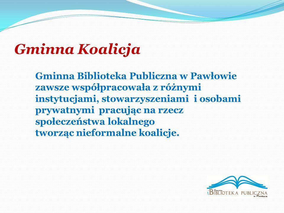 Gminna Koalicja Gminna Biblioteka Publiczna w Pawłowie zawsze współpracowała z różnymi instytucjami, stowarzyszeniami i osobami prywatnymi pracując na rzecz społeczeństwa lokalnego tworząc nieformalne koalicje.