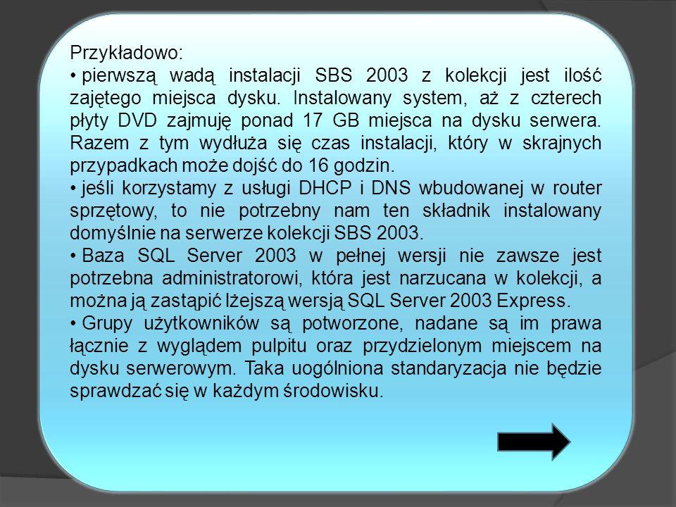 Przykładowo: pierwszą wadą instalacji SBS 2003 z kolekcji jest ilość zajętego miejsca dysku. Instalowany system, aż z czterech płyty DVD zajmuję ponad