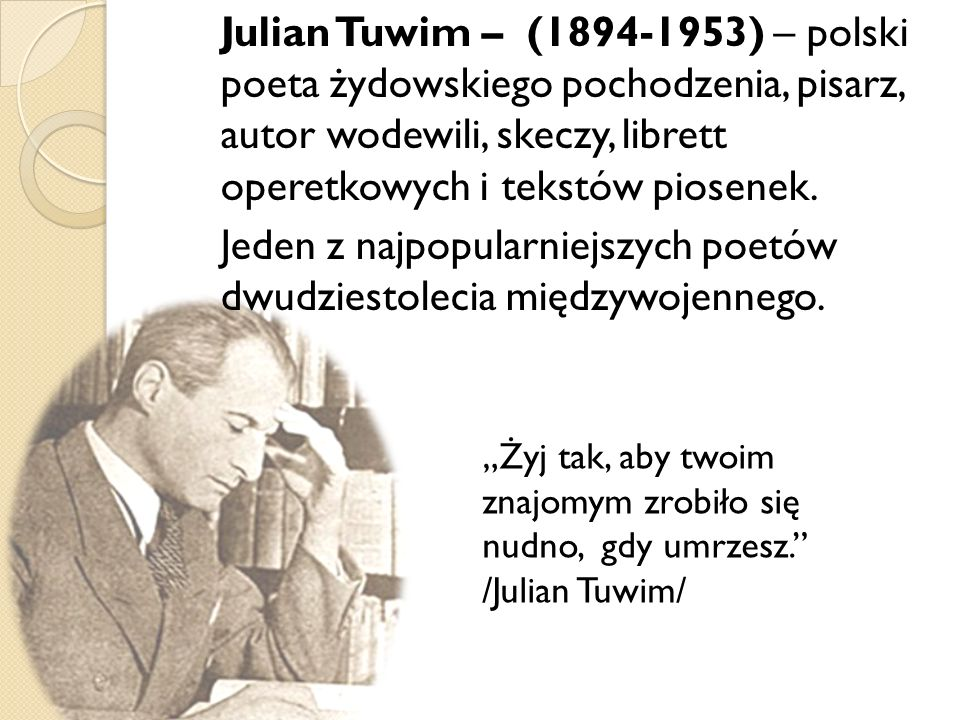 Julian Tuwim – (1894-1953) – polski poeta żydowskiego pochodzenia, pisarz, autor wodewili, skeczy, librett operetkowych i tekstów piosenek. Jeden z na