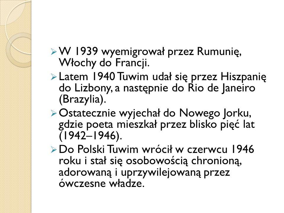 W 1939 wyemigrował przez Rumunię, Włochy do Francji. Latem 1940 Tuwim udał się przez Hiszpanię do Lizbony, a następnie do Rio de Janeiro (Brazylia). O