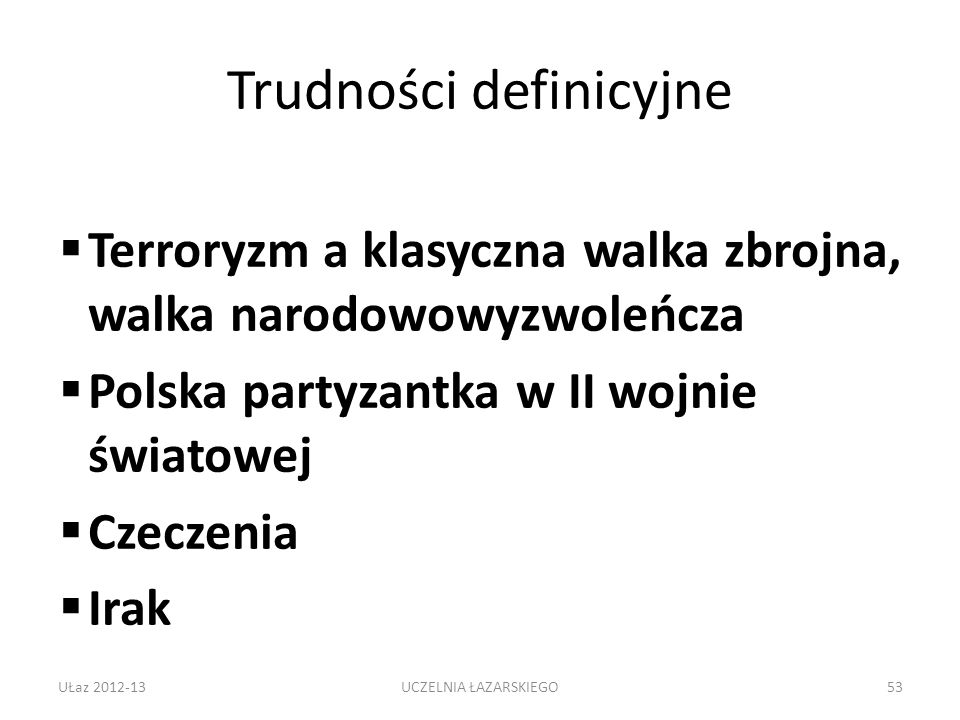 Trudności definicyjne Terroryzm a klasyczna walka zbrojna, walka narodowowyzwoleńcza Polska partyzantka w II wojnie światowej Czeczenia Irak UŁaz 2012