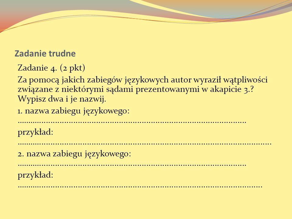 Zadanie trudne Zadanie 4. (2 pkt) Za pomocą jakich zabiegów językowych autor wyraził wątpliwości związane z niektórymi sądami prezentowanymi w akapici