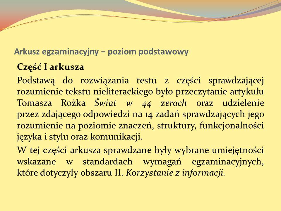 Arkusz egzaminacyjny poziom podstawowy Część I arkusza Podstawą do rozwiązania testu z części sprawdzającej rozumienie tekstu nieliterackiego było prz