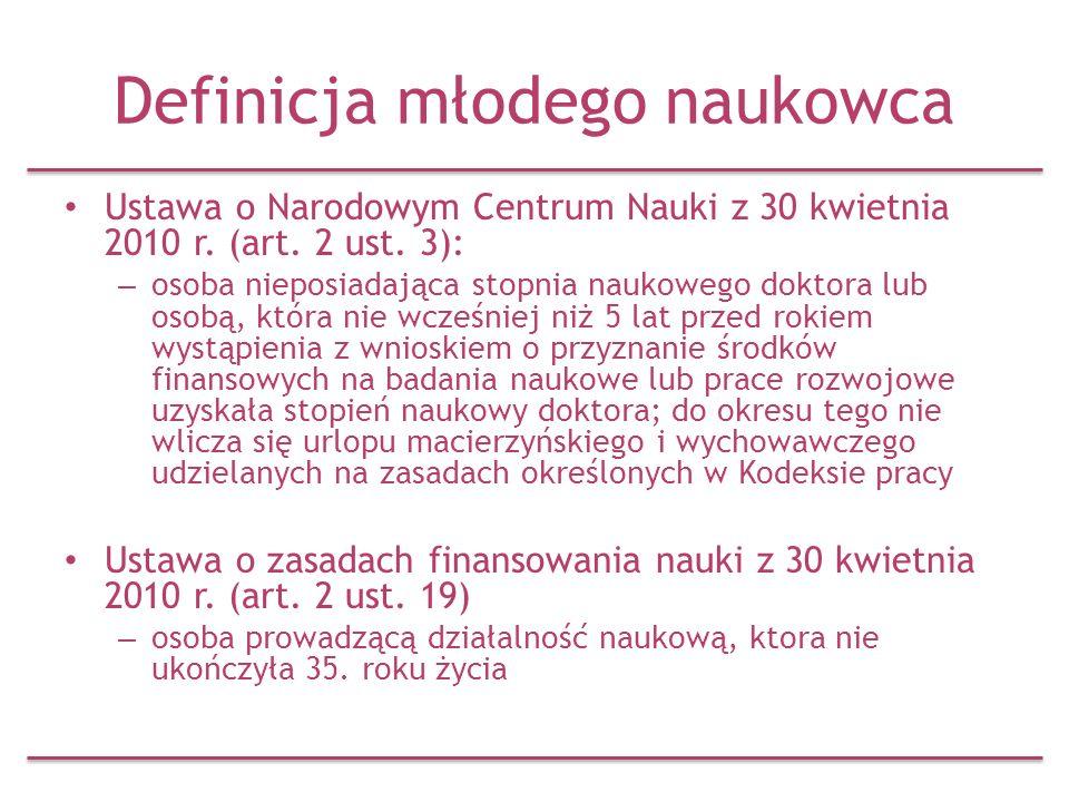 Definicja młodego naukowca Ustawa o Narodowym Centrum Nauki z 30 kwietnia 2010 r. (art. 2 ust. 3): – osoba nieposiadająca stopnia naukowego doktora lu