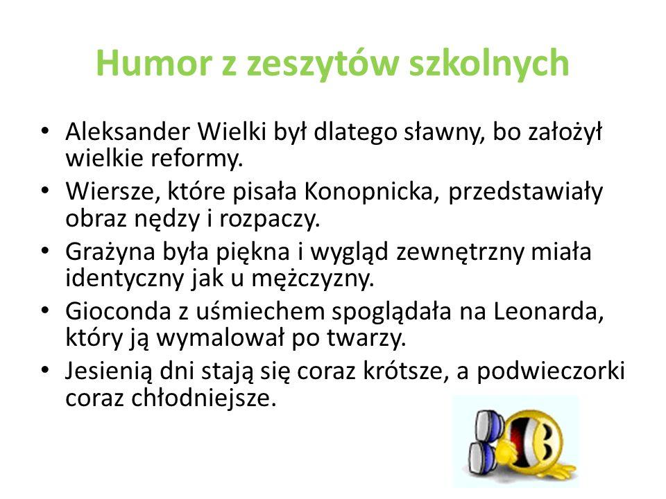 Humor z zeszytów szkolnych Aleksander Wielki był dlatego sławny, bo założył wielkie reformy.