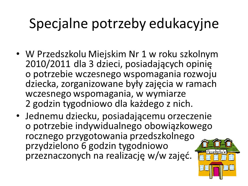 Specjalne potrzeby edukacyjne W Przedszkolu Miejskim Nr 1 w roku szkolnym 2010/2011 dla 3 dzieci, posiadających opinię o potrzebie wczesnego wspomagania rozwoju dziecka, zorganizowane były zajęcia w ramach wczesnego wspomagania, w wymiarze 2 godzin tygodniowo dla każdego z nich.