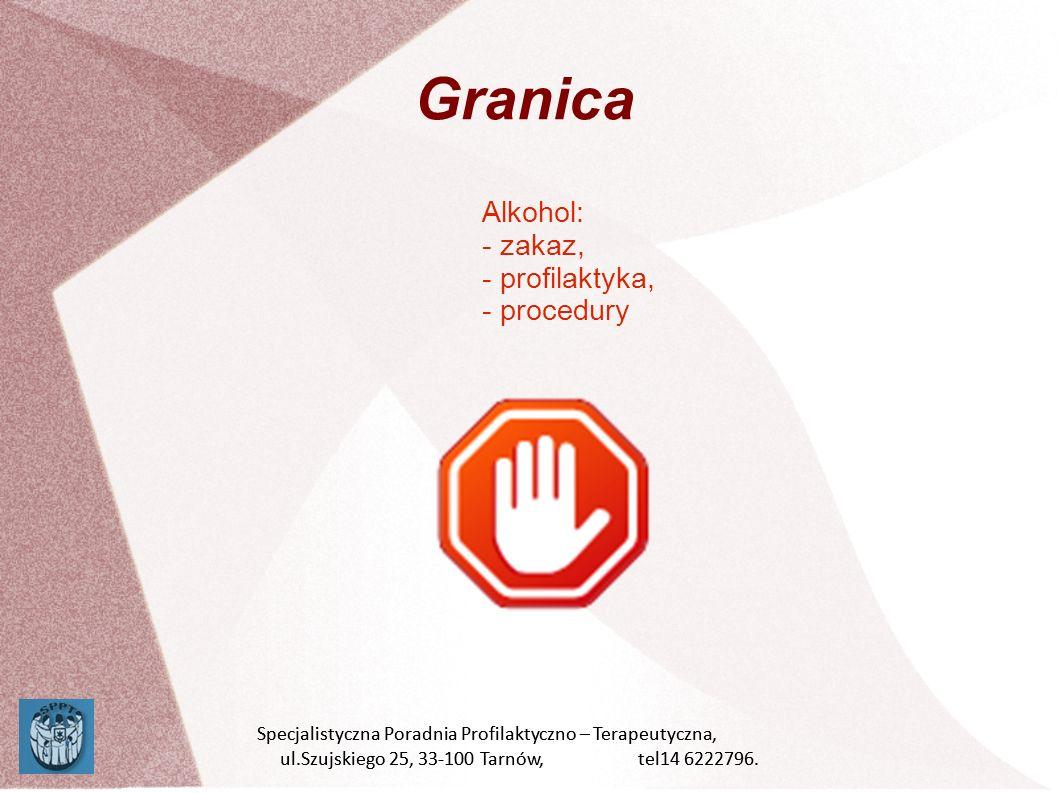 Granica Alkohol: - zakaz, - profilaktyka, - procedury Specjalistyczna Poradnia Profilaktyczno – Terapeutyczna, ul.Szujskiego 25, 33-100 Tarnów, tel14