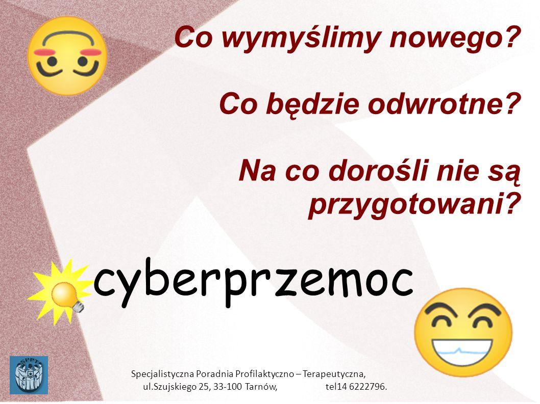 Co wymyślimy nowego? Co będzie odwrotne? Na co dorośli nie są przygotowani? cyberprzemoc Specjalistyczna Poradnia Profilaktyczno – Terapeutyczna, ul.S