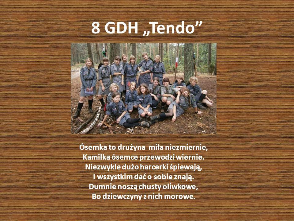 8 GDH Tendo Ósemka to drużyna miła niezmiernie, Kamilka ósemce przewodzi wiernie. Niezwykle dużo harcerki śpiewają, I wszystkim dać o sobie znają. Dum