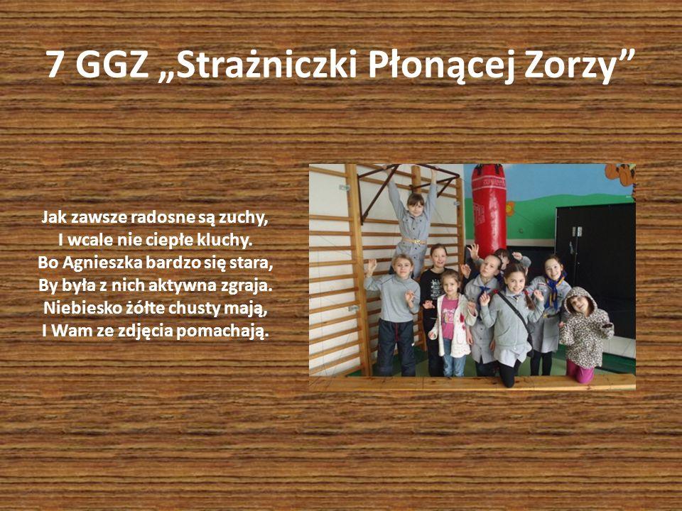 7 GGZ Strażniczki Płonącej Zorzy Jak zawsze radosne są zuchy, I wcale nie ciepłe kluchy. Bo Agnieszka bardzo się stara, By była z nich aktywna zgraja.