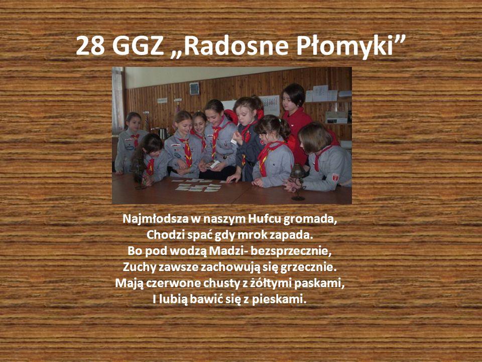 28 GGZ Radosne Płomyki Najmłodsza w naszym Hufcu gromada, Chodzi spać gdy mrok zapada. Bo pod wodzą Madzi- bezsprzecznie, Zuchy zawsze zachowują się g
