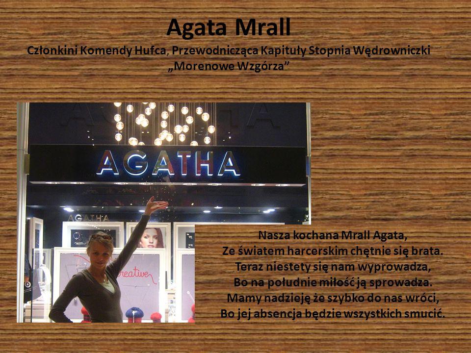 Nasza kochana Mrall Agata, Ze światem harcerskim chętnie się brata. Teraz niestety się nam wyprowadza, Bo na południe miłość ją sprowadza. Mamy nadzie