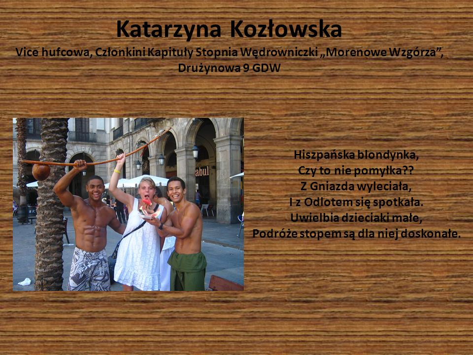 Katarzyna Kozłowska Vice hufcowa, Członkini Kapituły Stopnia Wędrowniczki Morenowe Wzgórza, Drużynowa 9 GDW Hiszpańska blondynka, Czy to nie pomyłka??