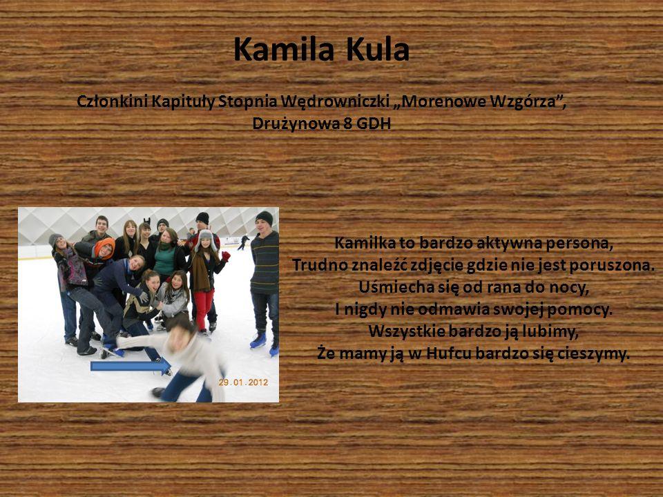 Kamilka to bardzo aktywna persona, Trudno znaleźć zdjęcie gdzie nie jest poruszona. Uśmiecha się od rana do nocy, I nigdy nie odmawia swojej pomocy. W
