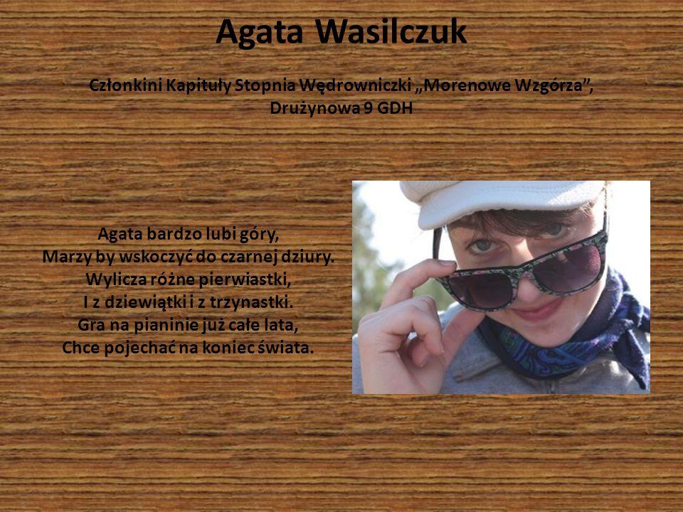Agata Wasilczuk Członkini Kapituły Stopnia Wędrowniczki Morenowe Wzgórza, Drużynowa 9 GDH Agata bardzo lubi góry, Marzy by wskoczyć do czarnej dziury.