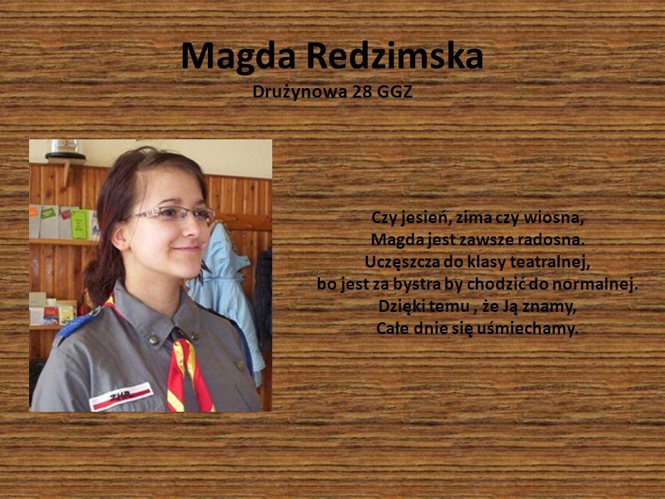 Magda Redzimska Drużynowa 28 GGZ Czy jesień, zima czy wiosna, Magda jest zawsze radosna. Uczęszcza do klasy teatralnej, bo jest za bystra by chodzić d