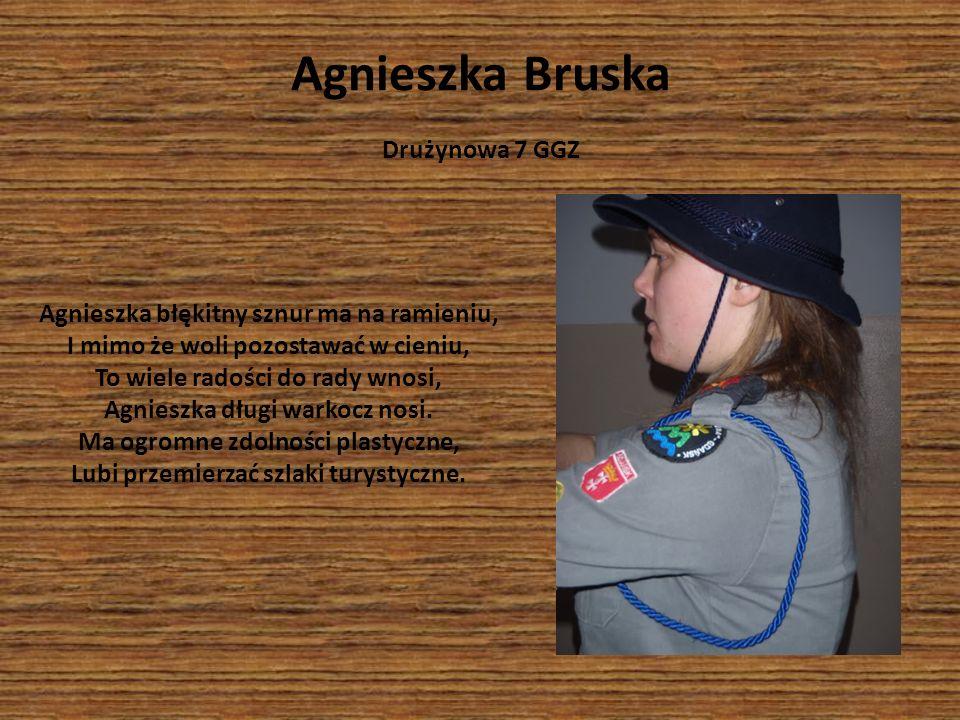 Agnieszka Bruska Drużynowa 7 GGZ Agnieszka błękitny sznur ma na ramieniu, I mimo że woli pozostawać w cieniu, To wiele radości do rady wnosi, Agnieszk