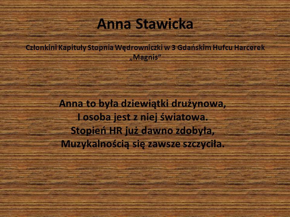 Anna Stawicka Członkini Kapituły Stopnia Wędrowniczki w 3 Gdańskim Hufcu Harcerek Magnis Anna to była dziewiątki drużynowa, I osoba jest z niej świato