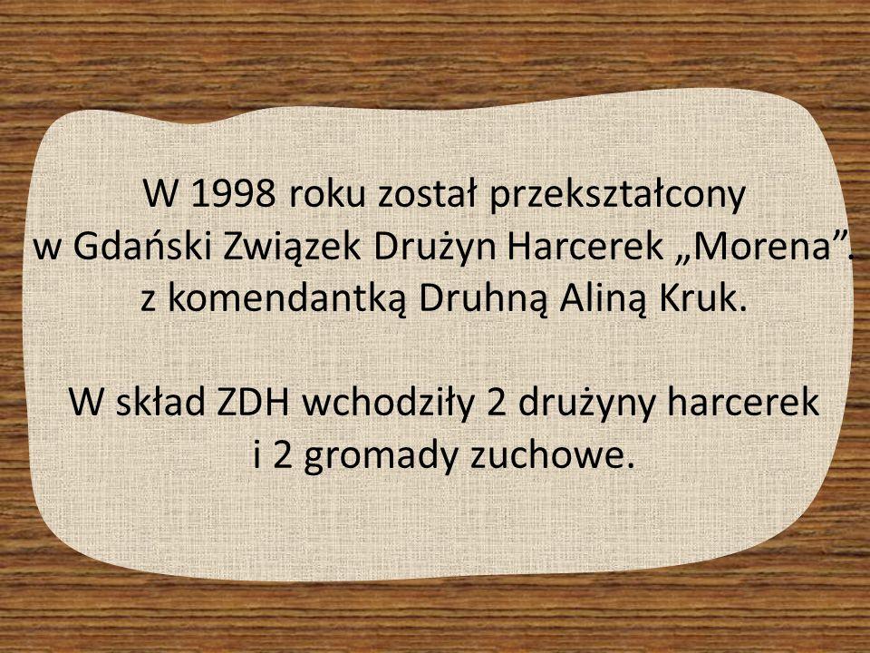 W 1998 roku został przekształcony w Gdański Związek Drużyn Harcerek Morena. z komendantką Druhną Aliną Kruk. W skład ZDH wchodziły 2 drużyny harcerek