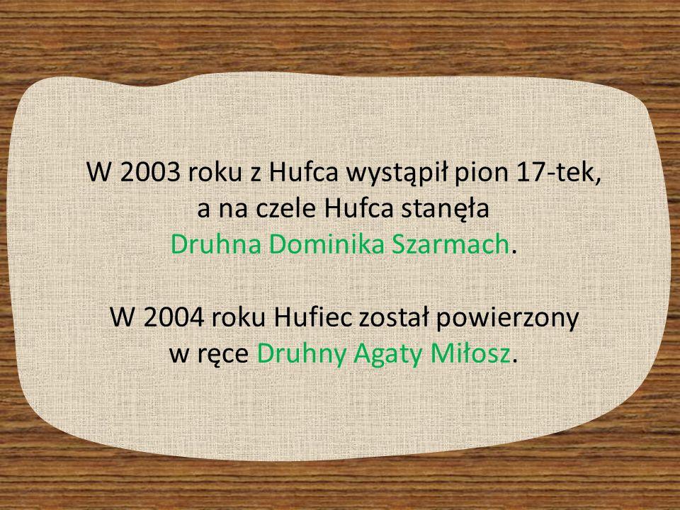 W 2003 roku z Hufca wystąpił pion 17-tek, a na czele Hufca stanęła Druhna Dominika Szarmach. W 2004 roku Hufiec został powierzony w ręce Druhny Agaty