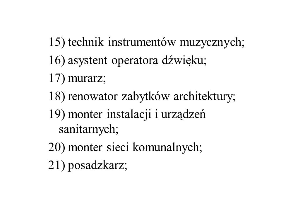 15) technik instrumentów muzycznych; 16) asystent operatora dźwięku; 17) murarz; 18) renowator zabytków architektury; 19) monter instalacji i urządzeń