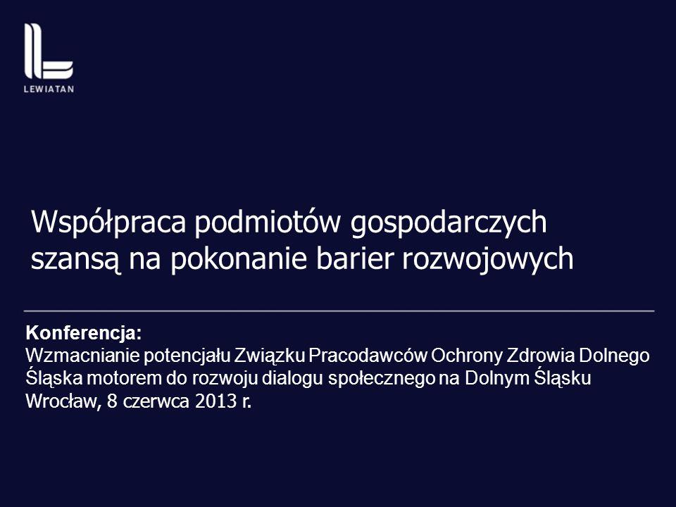 Współpraca podmiotów gospodarczych szansą na pokonanie barier rozwojowych Konferencja: Wzmacnianie potencjału Związku Pracodawców Ochrony Zdrowia Dolnego Śląska motorem do rozwoju dialogu społecznego na Dolnym Śląsku Wrocław, 8 czerwca 2013 r.