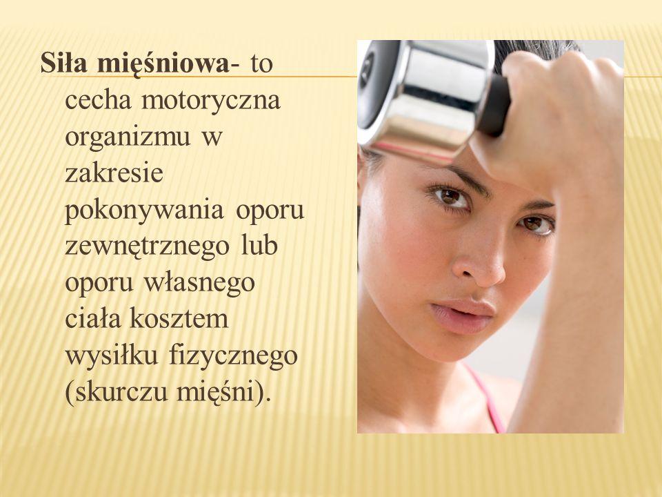 Siła mięśniowa- to cecha motoryczna organizmu w zakresie pokonywania oporu zewnętrznego lub oporu własnego ciała kosztem wysiłku fizycznego (skurczu m