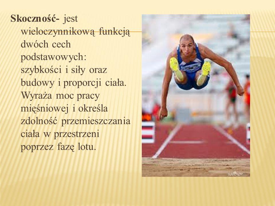 Skoczność- jest wieloczynnikową funkcją dwóch cech podstawowych: szybkości i siły oraz budowy i proporcji ciała. Wyraża moc pracy mięśniowej i określa