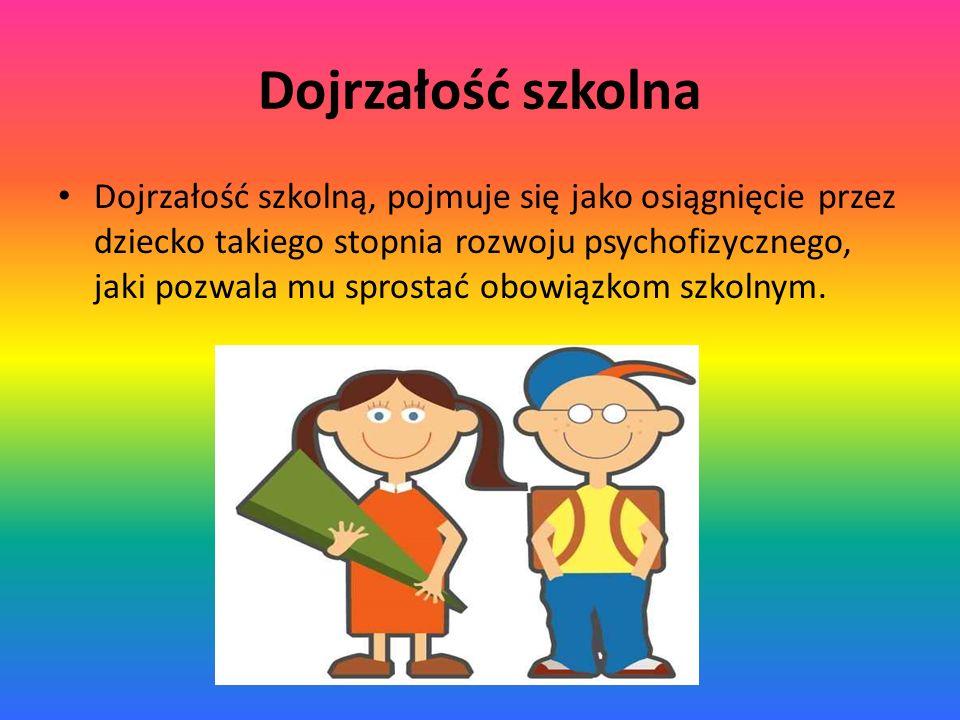 Dojrzałość szkolna Dojrzałość szkolną, pojmuje się jako osiągnięcie przez dziecko takiego stopnia rozwoju psychofizycznego, jaki pozwala mu sprostać o