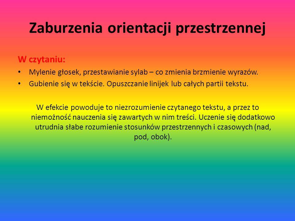 Zaburzenia orientacji przestrzennej W czytaniu: Mylenie głosek, przestawianie sylab – co zmienia brzmienie wyrazów. Gubienie się w tekście. Opuszczani