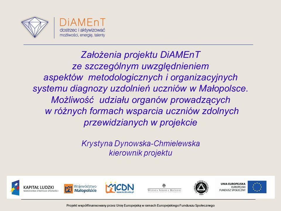 Projekt współfinansowany przez Unię Europejską w ramach Europejskiego Funduszu Społecznego Założenia projektu DiAMEnT ze szczególnym uwzględnieniem aspektów metodologicznych i organizacyjnych systemu diagnozy uzdolnień uczniów w Małopolsce.