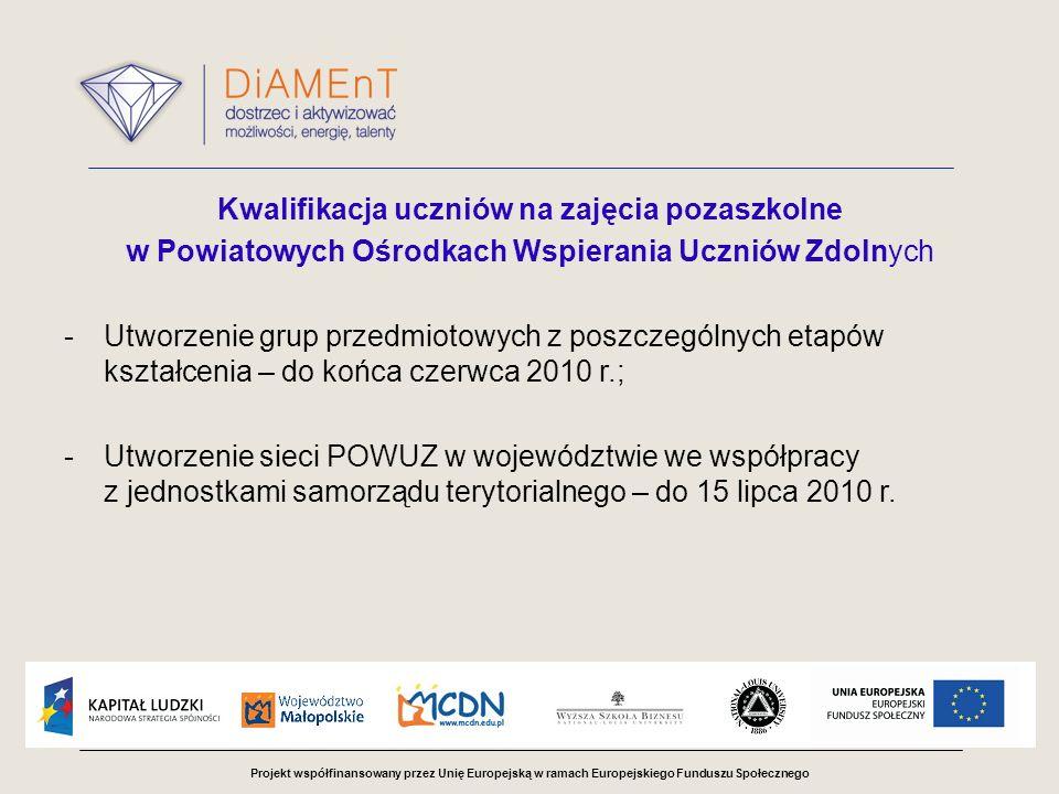 Projekt współfinansowany przez Unię Europejską w ramach Europejskiego Funduszu Społecznego Kwalifikacja uczniów na zajęcia pozaszkolne w Powiatowych Ośrodkach Wspierania Uczniów Zdolnych -Utworzenie grup przedmiotowych z poszczególnych etapów kształcenia – do końca czerwca 2010 r.; -Utworzenie sieci POWUZ w województwie we współpracy z jednostkami samorządu terytorialnego – do 15 lipca 2010 r.